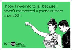 I hope I never go to jail because I haven't memorized a phone number since 2001. | Confession Ecard | someecards.com