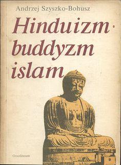 Hinduizm. Buddyzm. Islam, Andrzej Szyszko-Bohusz, Ossolineum, 1990, http://www.antykwariat.nepo.pl/hinduizm-buddyzm-islam-andrzej-szyszkobohusz-p-13960.html