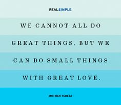 (Quote by Mother Teresa) Sometimes it's the small things done in love that have the biggest impact.