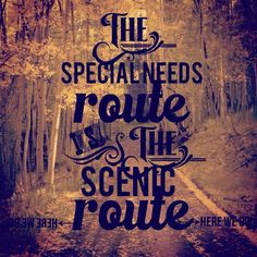special need daughter poems | The special needs route is the scenic route.