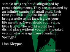 Lisa Kleypas - quote-Most lives are not distinguished by great achievements. They are measured by an infinite number of small ones. Each time you do a kindness for someone or bring a smile to his face, it gives your life meaning. Never doubt your value, little friend. The world would be a dismal place without you in it. (tweaked version of a passage from Scandal in Spring)Source: quoteallthethings.com #LisaKleypas #quote #quotation #aphorism #quoteallthethings