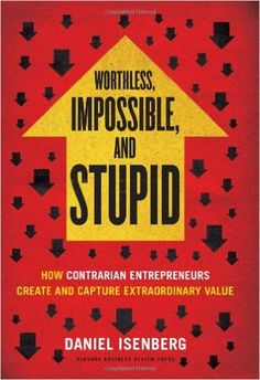 Worthless, Impossible and Stupid: How Contrarian Entrepreneurs Create and Capture Extraordinary Value: Daniel Isenberg: 9781422186985: Amazon.com: Books