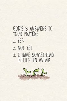 Allah swt has 3 answers to your prayers 1) Yes 2) Not Yet 3) I have something better in mind..