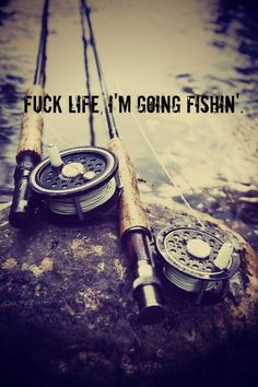 """Fuck life, I'm going fishin'."""