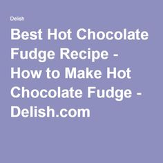 Best Hot Chocolate Fudge Recipe - How to Make Hot Chocolate Fudge - Delish.com