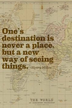 One's destination is never a place, but a new way of seeing things. ~ Henry Miller