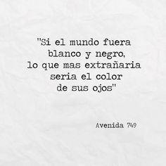 """""""Si el mundo fuera blanco y negro, lo que más extrañaría sería el color de tus ojos"""" Avenida 749"""