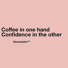 """Coffee in one hand. Confidence in the other."""