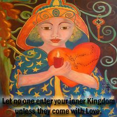 Let no one enter your inner Kingdom unless they come with Love.