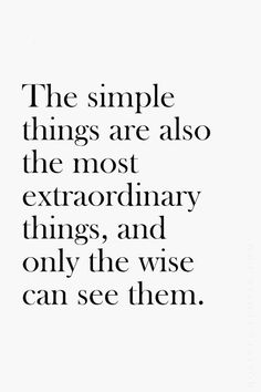 """The simple things are also the most extraordinary things, and only the wise can see them."" - Paul Coelho"