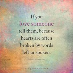 """If you love someone tell them, because heats are often broken by words left unspoken."""