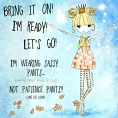 "Yes!!! I'm wearing SASSY pants!  I don""t even own ""patience pants""!!!"