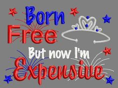 Buy 3 get 1 free! Born free but now I'm expensive embroidery design, fourth of July, red white and blue, girl Princess, 5x7 4x4