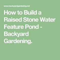 How to Build a Raised Stone Water Feature Pond - Backyard Gardening.