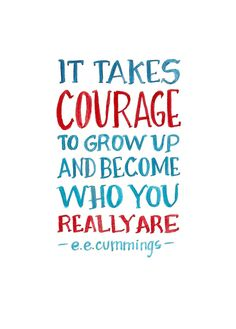 IT takes courage to grow up and become who you really are. ee. cummings (StrengthsFinder)