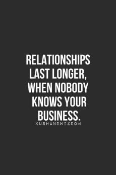relationships last longer, when nobody knows your business.