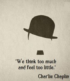We think too much, and feel too little. ~Charlie Chaplin We think too much, and feel too little. Charlie Chaplin, Great Quotes, Quotes To Live By, Inspirational Quotes, Words Quotes, Life Quotes, Sayings, Affirmations Positives, Movie Quotes