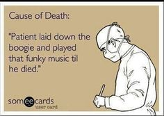 Cause of Death: Patient laid down the boogie and played that funky music til he died.