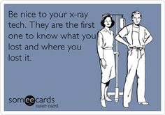 Be nice to your x-ray tech. They are the first one to know what you lost and where you lost it.