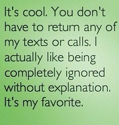 It's cool. You don't have to return any of my texts or calls. I actually like being completely ignored it hour explanation. It's my favorite.