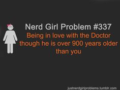 Nerd Girl Problem #337    If men who are 70 can have wives who are 25, I can have the Doctor :P