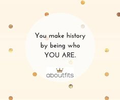 You make history by being who you are.