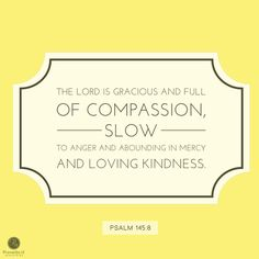 """""""The Lord is gracious and full of compassion, slow to angel and abounding in mercy and loving kindness."""" (Psalm 145:8)"""