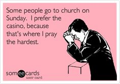 Some people go to church on Sunday. I prefer the casino, because that's where I pray the hardest.