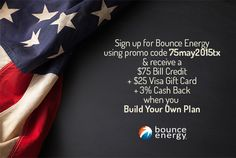 Sign up with promo code 75may2015tx & you'll receive a $75 Bill Credit + $25 Visa Gift Card + 3% Cash Back when you Build Your Own Plan with Bounce Energy. Just enter the promo code 75may2015tx in the promotional code field on the checkout page and after you pay your first bill on time, you'll get your bill credit! Texas and new customers only