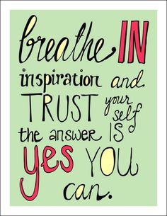 Breathe in inspiration and trust yourself to answer yes you can.