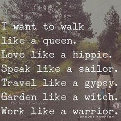 I want to walk like a queen. Love like a hippie. Speak like a (*insert something classy here*). Travel like gypsy. Garden like a witch. Walk like a warrior.