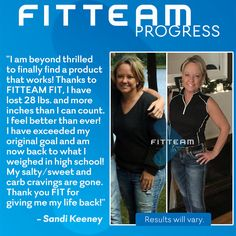 I am beyond thrilled to finally find a product that works! Thanks to FITTEAM FIT, I have lost 28 lbs. and more inches than I can count. I feel better than ever! I have exceeded my original goal and am now back to what I weighed in high school! My salty/sweet and carb cravings are gone. Thank you FIT for giving me my life back!