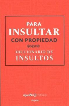 Para insultar con propiedad / How to Insult with Meaning: Diccionario de insultos / Dictionary of Insults