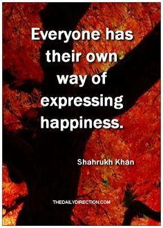 Everyone has their own way of expressing happiness.Shahrukh Khan.  Surf to http://www.thedailydirection.com/ for other gorgeous happiness quote's!