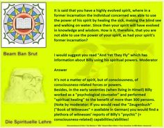 """It's not a matter of spirit, but of consciousness, of consciousness-related forces or powers.  Besides, in the early seventies (when living in Hinwil) Billy worked as a """"psychological counselor"""" and performed """"spiritual healing"""" to the benefit of more than 300 persons.  (Note by moderator: If you would read the """"Zeugenbuch"""" (""""Book of Witnesses"""" = available in German) you would find a plethora of witnesses' reports of Billy's """"psychic"""" (= consciousness-related) capabilities/abilities!"""