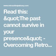 "Read this: ""The past cannot survive in your presence"" - Overcoming Retroactive Jealousy"