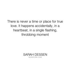 """Sarah Dessen - """"There is never a time or place for true love. It happens accidentally, in a heartbeat,..."""". love"""