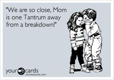 This is probably a real conversation my kids have had--and your kids will have..very soon :) 'We are so close, Mom is one Tantrum away from a breakdown!'