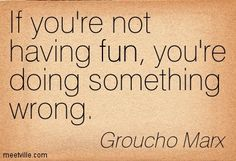 If you're not having fun, you're doing something wrong. Groucho Marx