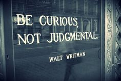 Be curious, not judgmental.  -Walt Whitman