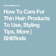How To Care For Thin Hair: Products To Use, Styling Tips, More | SHEfinds
