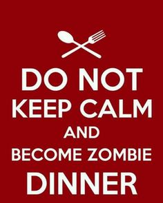 Do Not Keep Calm and Become Zombie Dinner. #Zombies