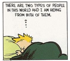"""There are two types of people in this world and I am hiding from both of them.""  Calvin and Hobbes"