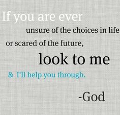 if you are unsure of the choices in life or scared of the future look to me  #God