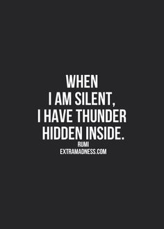 When I am silent, I have thunder hidden inside.