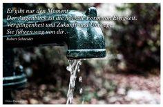 Mein Papa sagt...  Es gibt nur den Moment. Der Augenblick ist die höchste Form von Ewigkeit. Vergangenheit und Zukunft sind Umwege. Sie führen weg von dir.  Robert Schneider    Weisheiten und Zitate TÄGLICH NEU auf www.MeinPapasagt.de