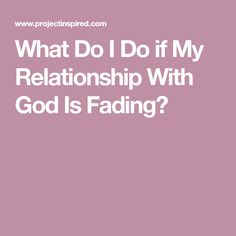 What Do I Do if My Relationship With God Is Fading?