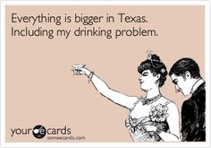 Everything is bigger in Texas. Including my drinking problem.