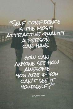 Self Confidence Is The Most Attractive Quality A Person Can Have. How Can Anyone See How Awesome You Are If You Can't See It Yourself