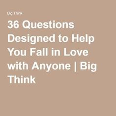 36 Questions Designed to Help You Fall in Love with Anyone   Big Think